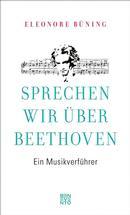 Büning, Eleonore: Sprechen wir über Beethoven: Ein Musikverführer