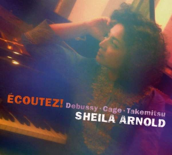 Details zu Debussy, Claude / Cage, John / Takemitsu, Töru: Ecoutez!: Sheila Arnold, Piano